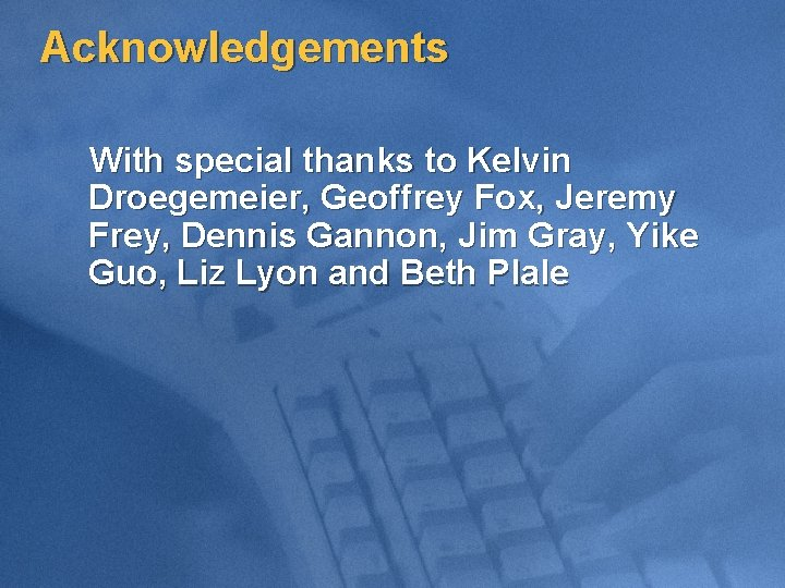 Acknowledgements With special thanks to Kelvin Droegemeier, Geoffrey Fox, Jeremy Frey, Dennis Gannon, Jim