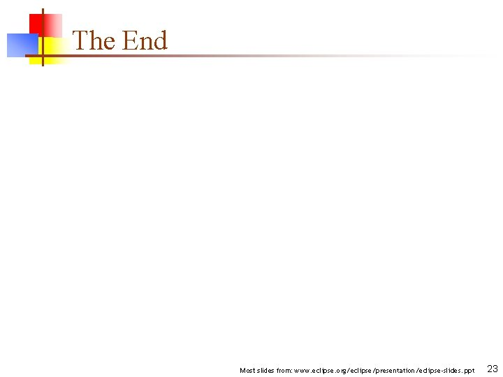 The End Most slides from: www. eclipse. org/eclipse/presentation/eclipse-slides. ppt 23