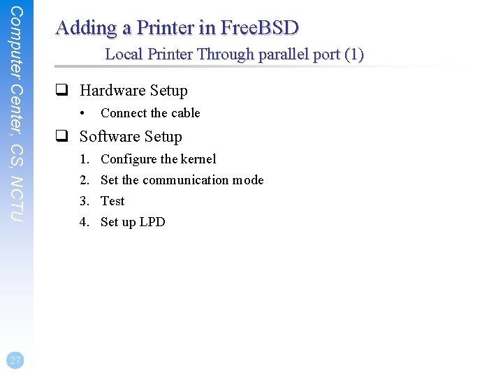 Computer Center, CS, NCTU 27 Adding a Printer in Free. BSD Local Printer Through