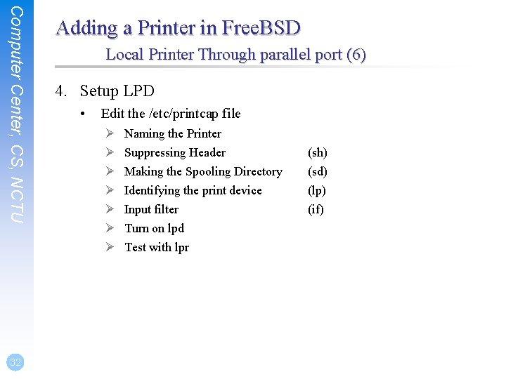 Computer Center, CS, NCTU 32 Adding a Printer in Free. BSD Local Printer Through