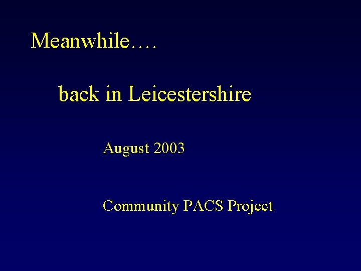 Meanwhile…. back in Leicestershire August 2003 Community PACS Project