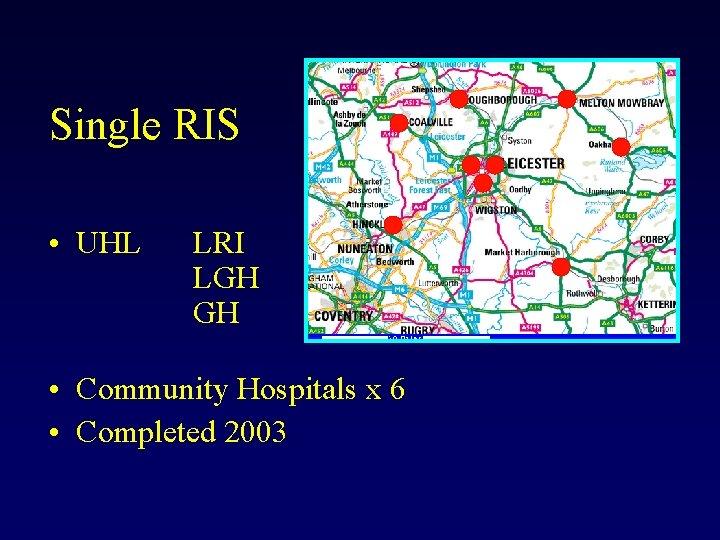 Single RIS • UHL LRI LGH GH • Community Hospitals x 6 • Completed