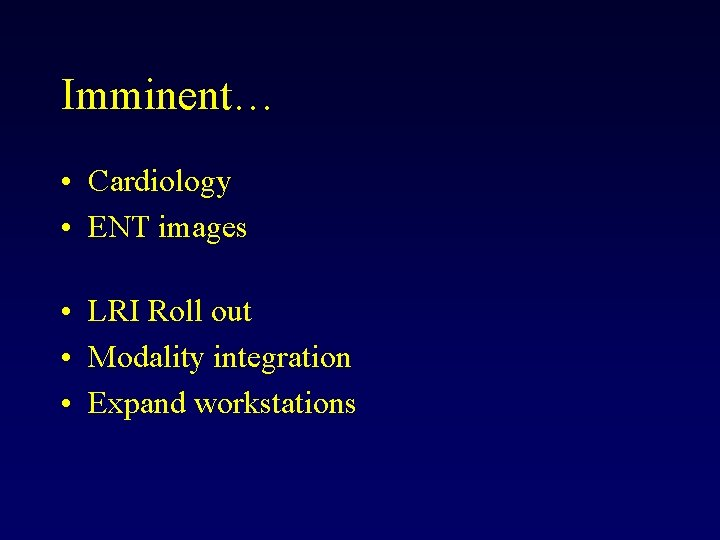 Imminent… • Cardiology • ENT images • LRI Roll out • Modality integration •