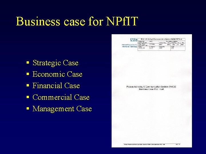 Business case for NPf. IT § § § Strategic Case Economic Case Financial Case