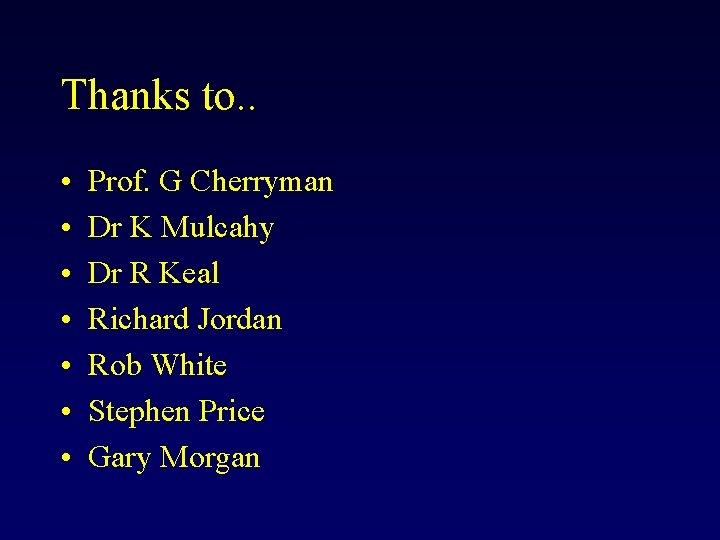 Thanks to. . • • Prof. G Cherryman Dr K Mulcahy Dr R Keal