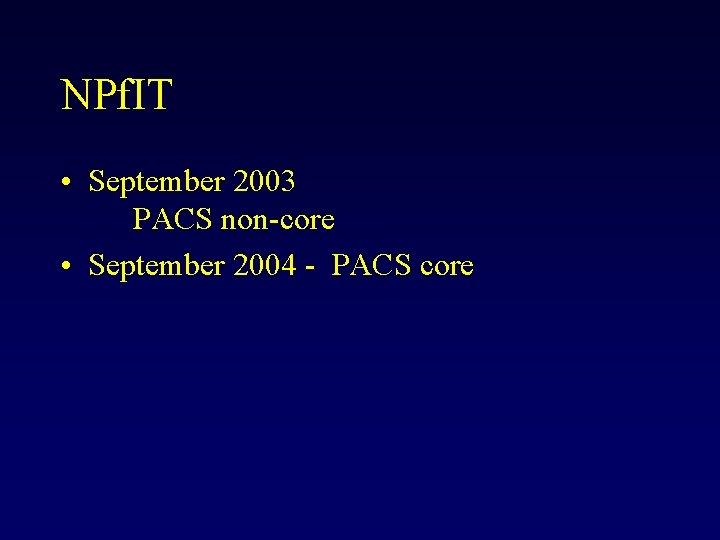 NPf. IT • September 2003 PACS non-core • September 2004 - PACS core