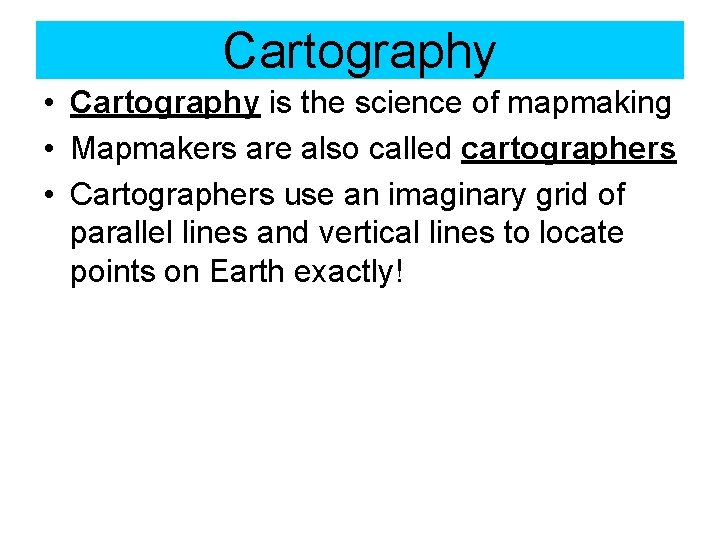 Cartography • Cartography is the science of mapmaking • Mapmakers are also called cartographers