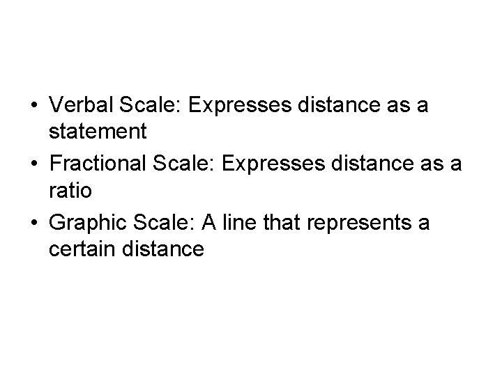 • Verbal Scale: Expresses distance as a statement • Fractional Scale: Expresses distance