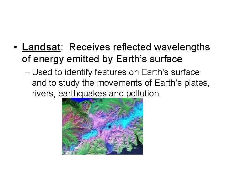 • Landsat: Receives reflected wavelengths of energy emitted by Earth's surface – Used