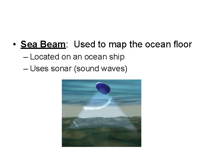 • Sea Beam: Used to map the ocean floor – Located on an