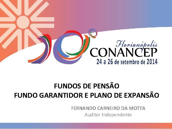 FUNDOS DE PENSÃO FUNDO GARANTIDOR E PLANO DE EXPANSÃO FERNANDO CARNEIRO DA MOTTA Auditor