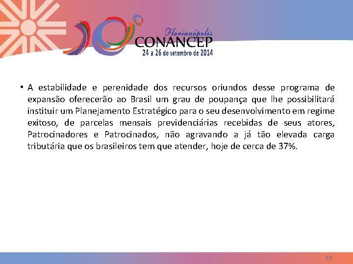 • A estabilidade e perenidade dos recursos oriundos desse programa de expansão oferecerão
