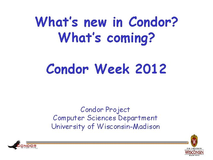 What's new in Condor? What's coming? Condor Week 2012 Condor Project Computer Sciences Department