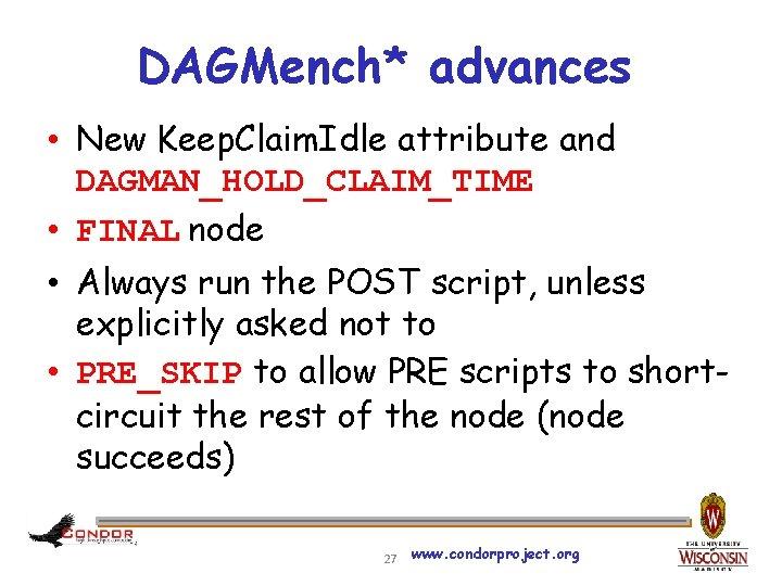 DAGMench* advances • New Keep. Claim. Idle attribute and DAGMAN_HOLD_CLAIM_TIME • FINAL node •