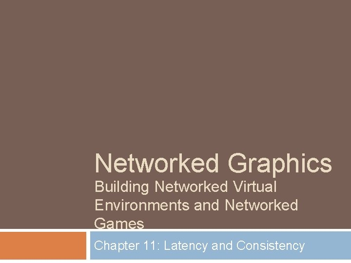 Networked Graphics Building Networked Virtual Environments and Networked Games Chapter 11: Latency and Consistency