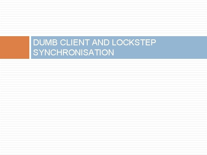 DUMB CLIENT AND LOCKSTEP SYNCHRONISATION