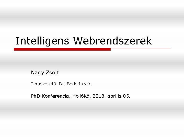 Intelligens Webrendszerek Nagy Zsolt Témavezető: Dr. Boda István Ph. D Konferencia, Hollókő, 2013. április