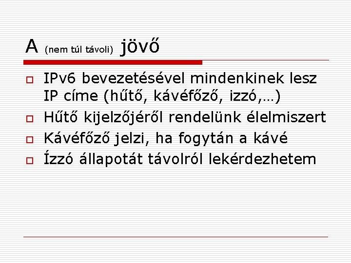 A o o (nem túl távoli) jövő IPv 6 bevezetésével mindenkinek lesz IP címe