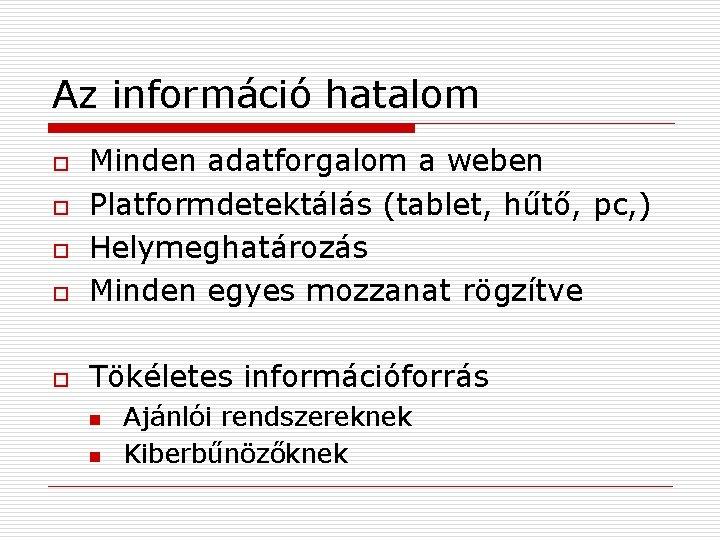 Az információ hatalom o Minden adatforgalom a weben Platformdetektálás (tablet, hűtő, pc, ) Helymeghatározás