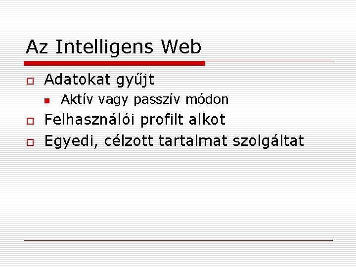 Az Intelligens Web o Adatokat gyűjt n o o Aktív vagy passzív módon Felhasználói