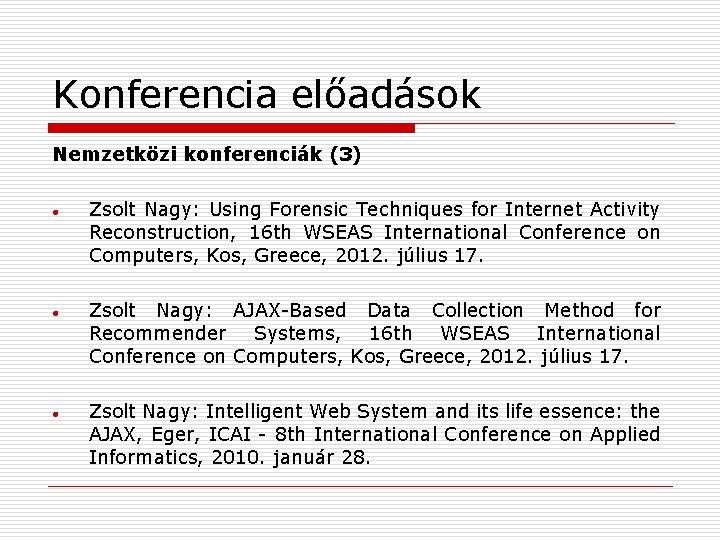 Konferencia előadások Nemzetközi konferenciák (3) Zsolt Nagy: Using Forensic Techniques for Internet Activity Reconstruction,