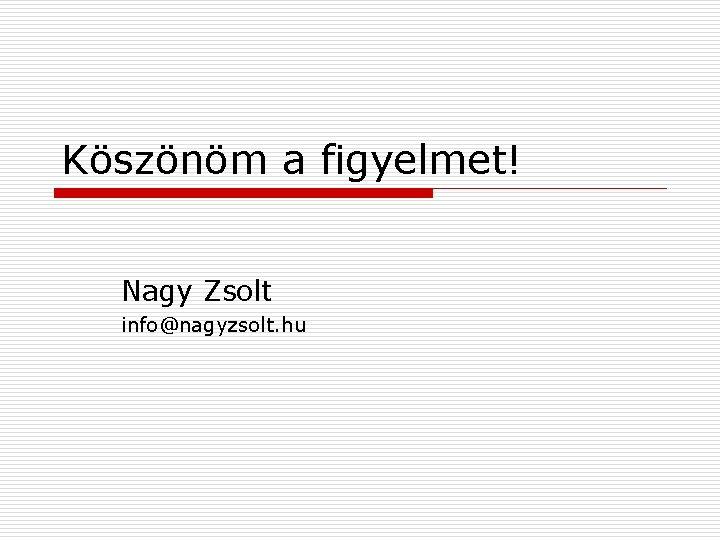 Köszönöm a figyelmet! Nagy Zsolt info@nagyzsolt. hu