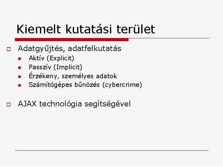 Kiemelt kutatási terület o Adatgyűjtés, adatfelkutatás n n o Aktív (Explicit) Passzív (Implicit) Érzékeny,