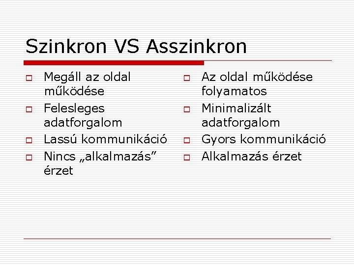 Szinkron VS Asszinkron o o Megáll az oldal működése Felesleges adatforgalom Lassú kommunikáció Nincs