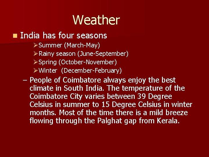 Weather n India has four seasons ØSummer (March-May) ØRainy season (June-September) ØSpring (October-November)
