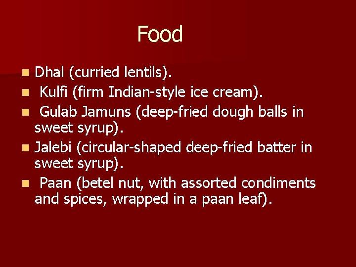 Food Dhal (curried lentils). n Kulfi (firm Indian-style ice cream). n Gulab Jamuns