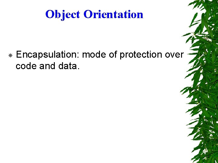 Object Orientation Encapsulation: mode of protection over code and data.