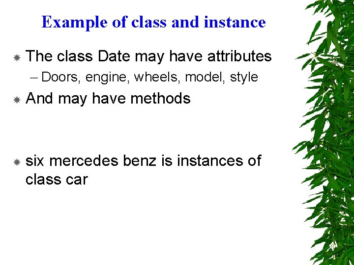 Example of class and instance The class Date may have attributes – Doors, engine,