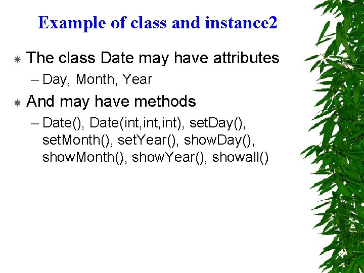 Example of class and instance 2 The class Date may have attributes – Day,