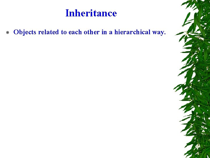 Inheritance Objects related to each other in a hierarchical way.