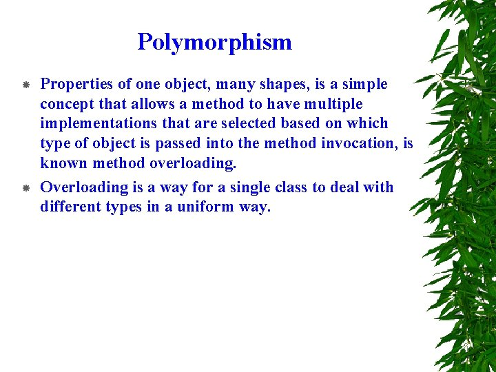 Polymorphism Properties of one object, many shapes, is a simple concept that allows a