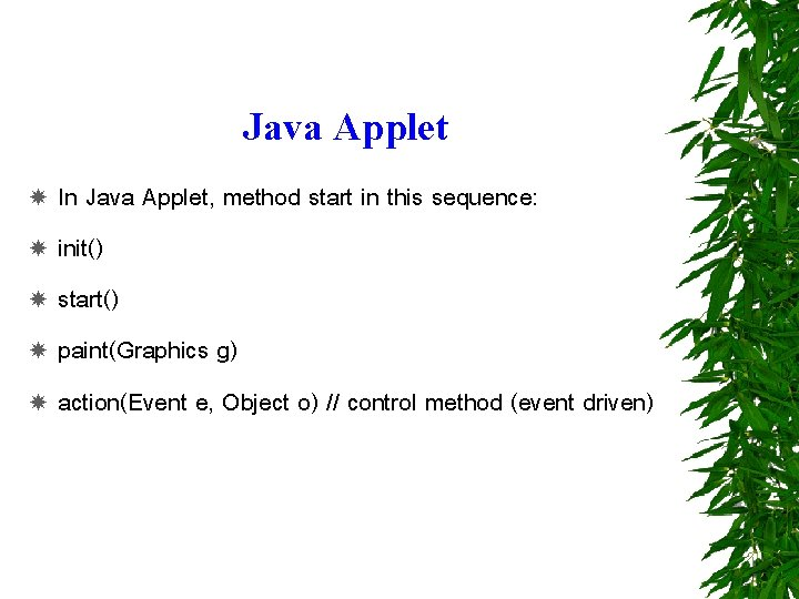 Java Applet In Java Applet, method start in this sequence: init() start() paint(Graphics g)