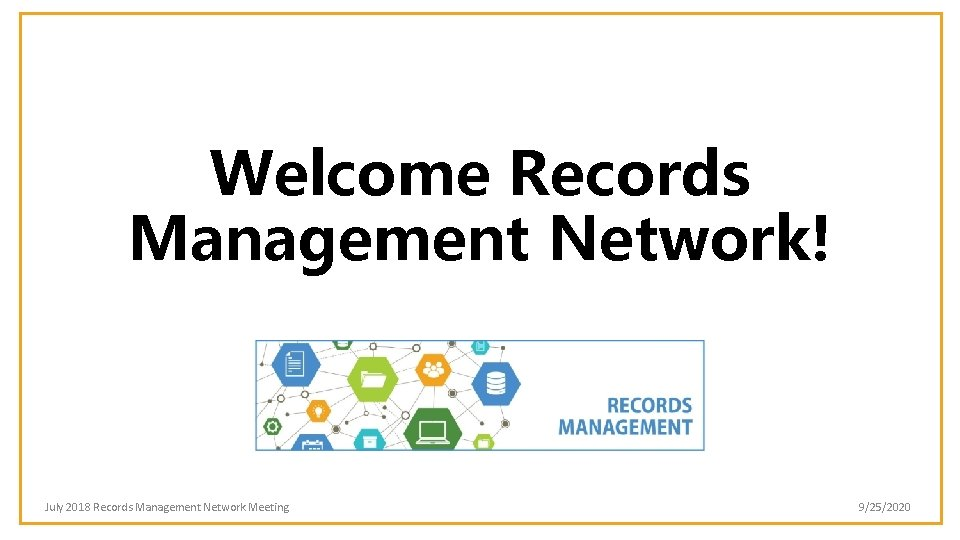Welcome Records Management Network! July 2018 Records Management Network Meeting 9/25/2020