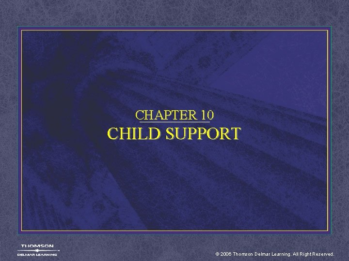 CHAPTER 10 CHILD SUPPORT © 2006 Thomson Delmar Learning. All Right Reserved.