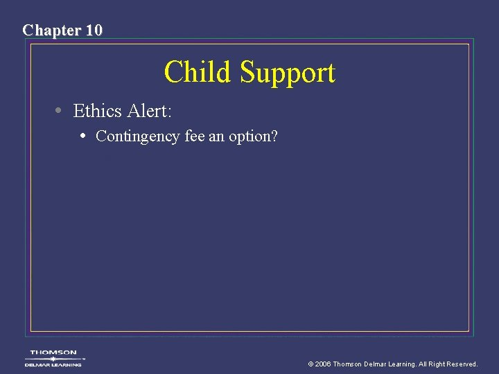 Chapter 10 Child Support • Ethics Alert: • Contingency fee an option? © 2006