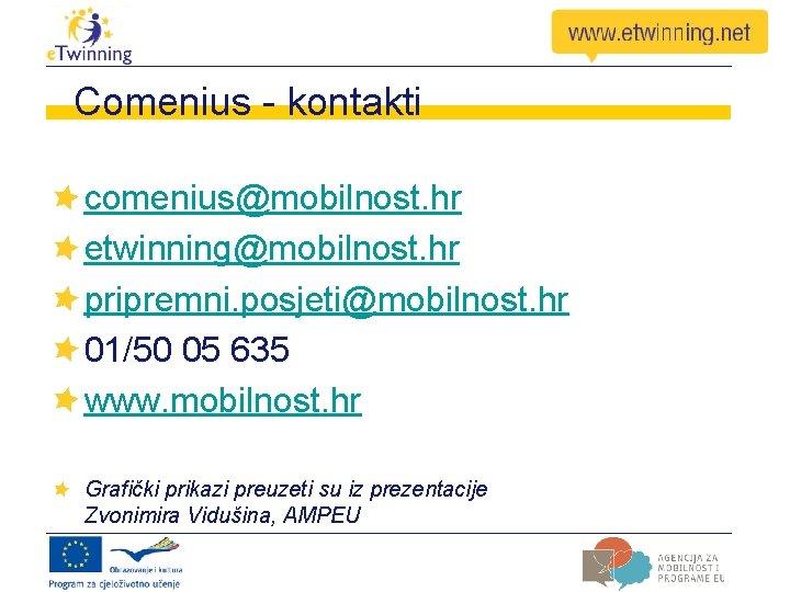 Comenius - kontakti comenius@mobilnost. hr etwinning@mobilnost. hr pripremni. posjeti@mobilnost. hr 01/50 05 635 www.