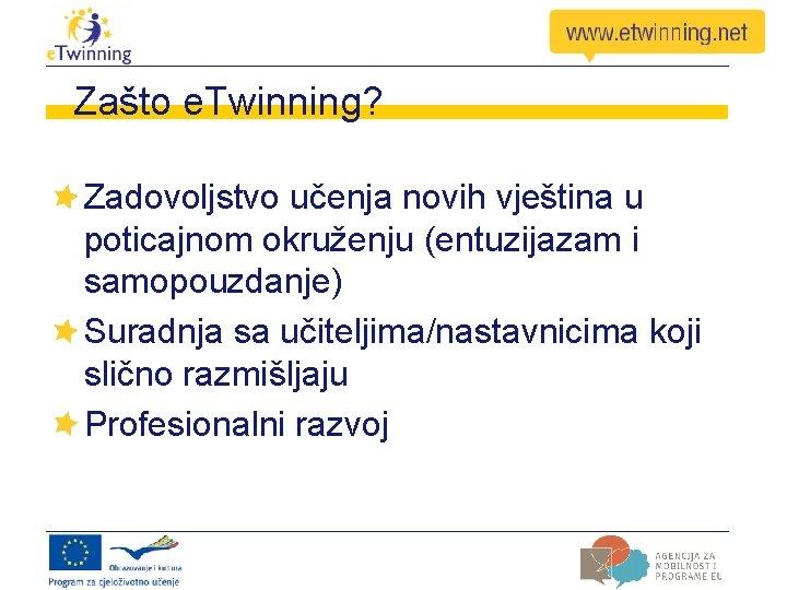 Zašto e. Twinning? Zadovoljstvo učenja novih vještina u poticajnom okruženju (entuzijazam i samopouzdanje) Suradnja