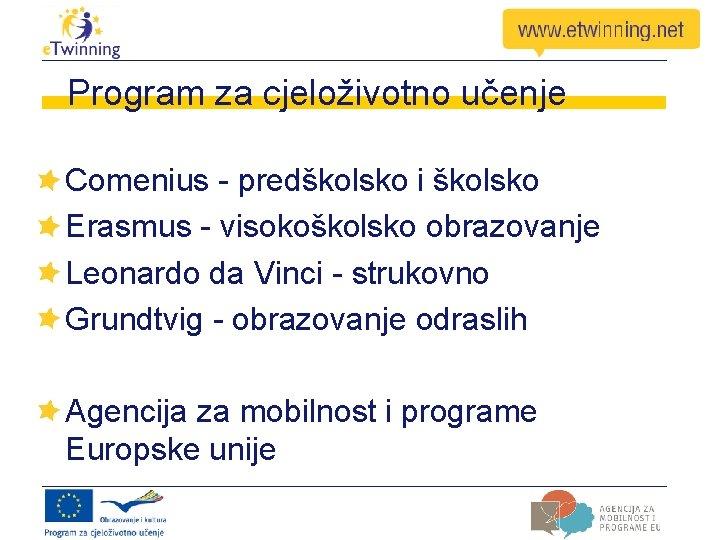 Program za cjeloživotno učenje Comenius - predškolsko i školsko Erasmus - visokoškolsko obrazovanje Leonardo