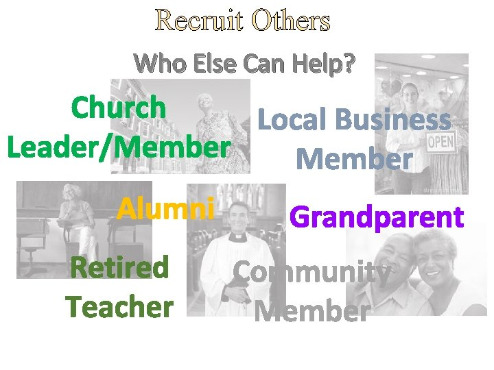 Recruit Others Who Else Can Help? Church Local Business Leader/Member Alumni Retired Teacher Grandparent