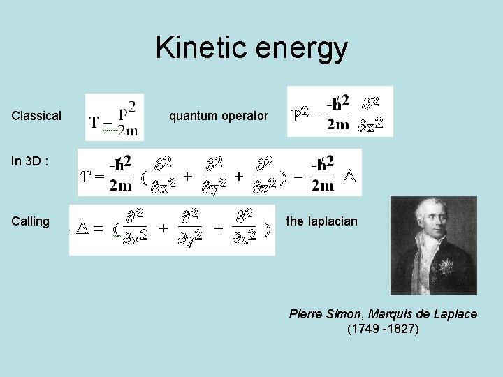 Kinetic energy Classical quantum operator In 3 D : Calling the laplacian Pierre Simon,