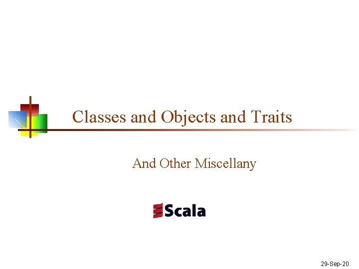 Classes and Objects and Traits And Other Miscellany 29 -Sep-20