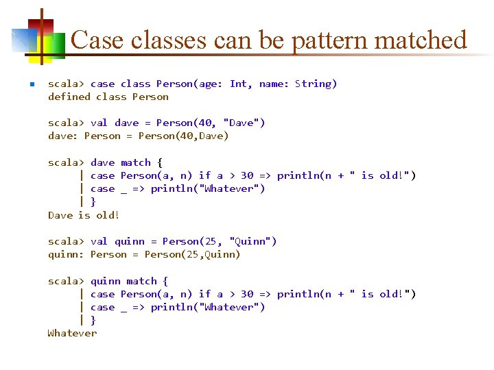 Case classes can be pattern matched n scala> case class Person(age: Int, name: String)