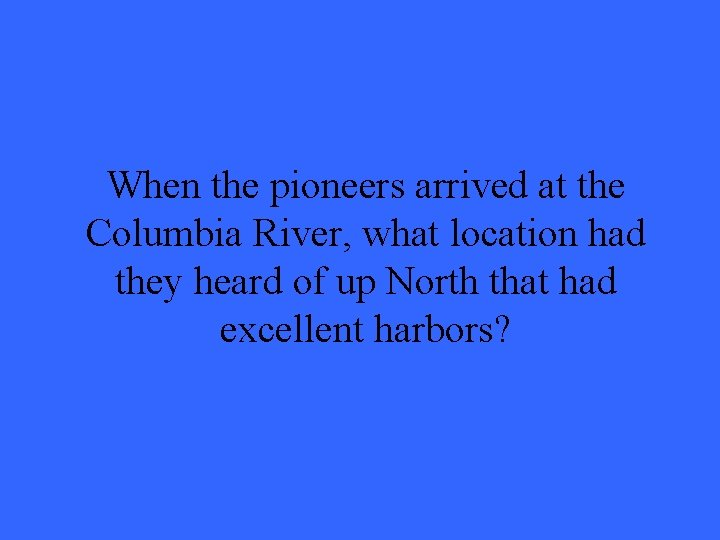 When the pioneers arrived at the Columbia River, what location had they heard of
