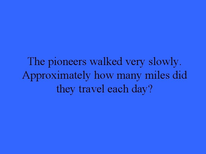 The pioneers walked very slowly. Approximately how many miles did they travel each day?