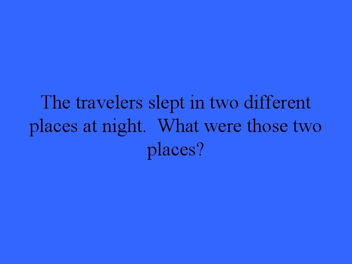 The travelers slept in two different places at night. What were those two places?