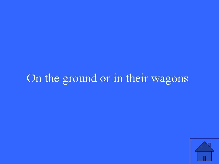 On the ground or in their wagons